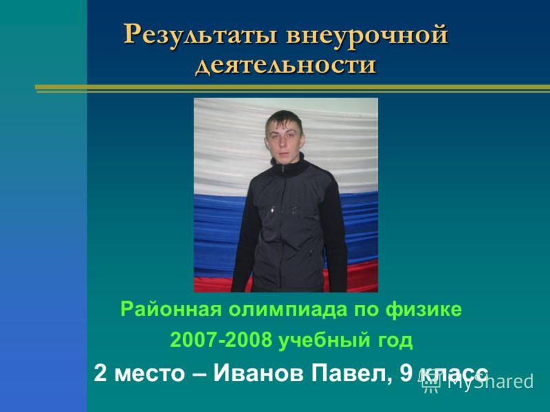 Результаты внеурочной деятельности Районная олимпиада по физике 2007-2008 учебный год 2 место – Иванов Павел, 9 класс