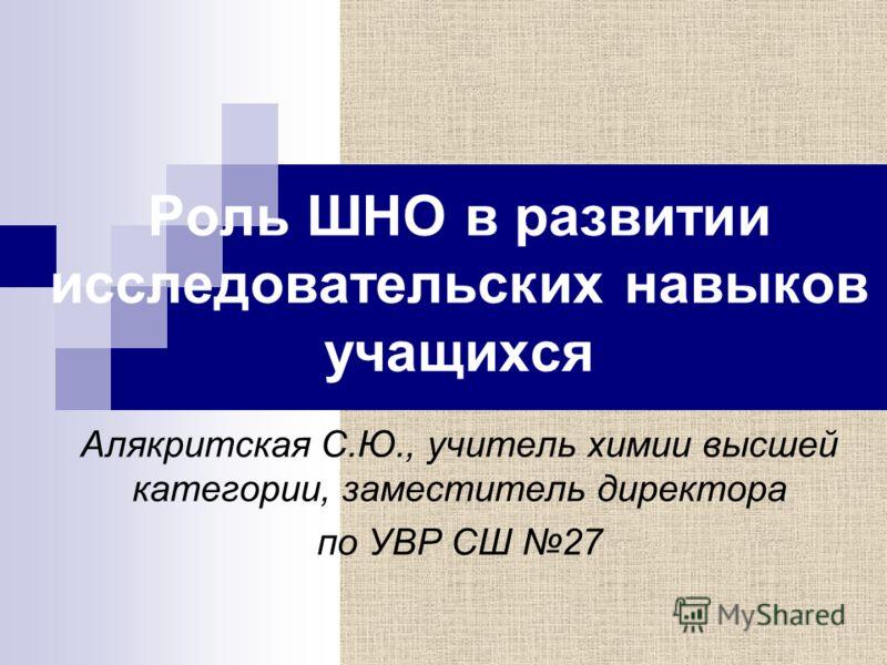 Роль ШНО в развитии исследовательских навыков учащихся Алякритская С.Ю., учитель химии высшей категории, заместитель директора по УВР СШ 27
