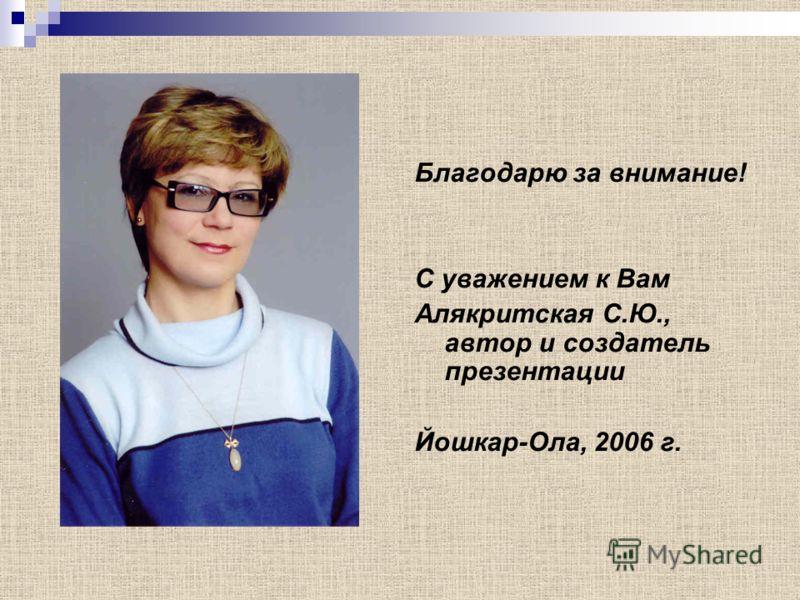 Благодарю за внимание! С уважением к Вам Алякритская С.Ю., автор и создатель презентации Йошкар-Ола, 2006 г.