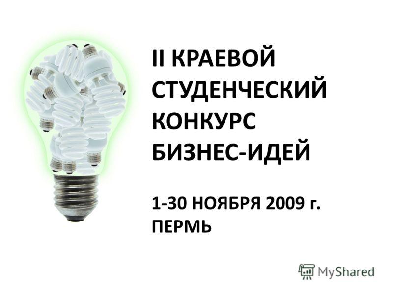 II КРАЕВОЙ СТУДЕНЧЕСКИЙ КОНКУРС БИЗНЕС-ИДЕЙ 1-30 НОЯБРЯ 2009 г. ПЕРМЬ