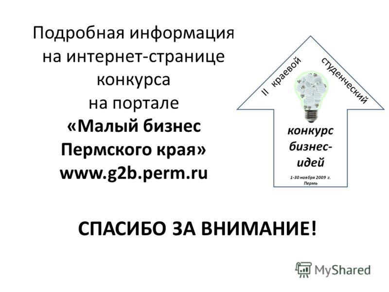 Подробная информация на интернет-странице конкурса на портале «Малый бизнес Пермского края» www.g2b.perm.ru СПАСИБО ЗА ВНИМАНИЕ!