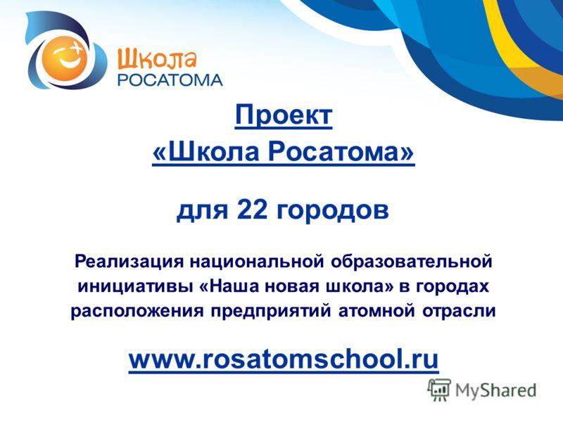 Проект «Школа Росатома» для 22 городов Реализация национальной образовательной инициативы «Наша новая школа» в городах расположения предприятий атомной отрасли www.rosatomschool.ru