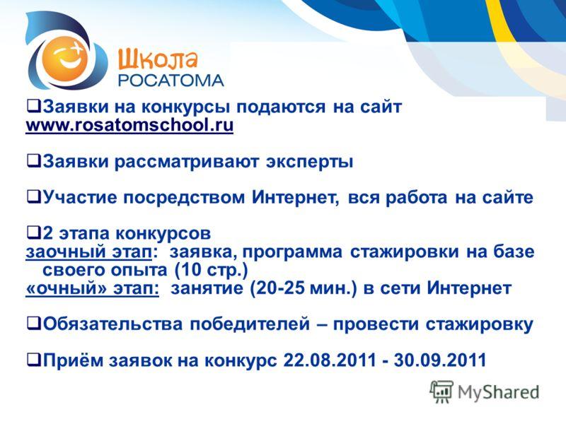 Заявки на конкурсы подаются на сайт www.rosatomschool.ru Заявки рассматривают эксперты Участие посредством Интернет, вся работа на сайте 2 этапа конкурсов заочный этап: заявка, программа стажировки на базе своего опыта (10 стр.) «очный» этап: занятие