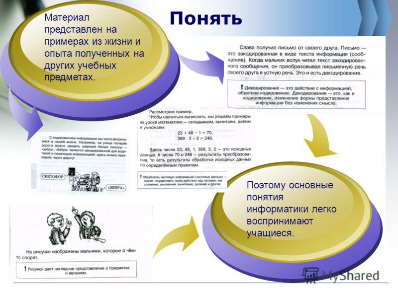Понять Материал представлен на примерах из жизни и опыта полученных на других учебных предметах. Поэтому основные понятия информатики легко воспринимают учащиеся.