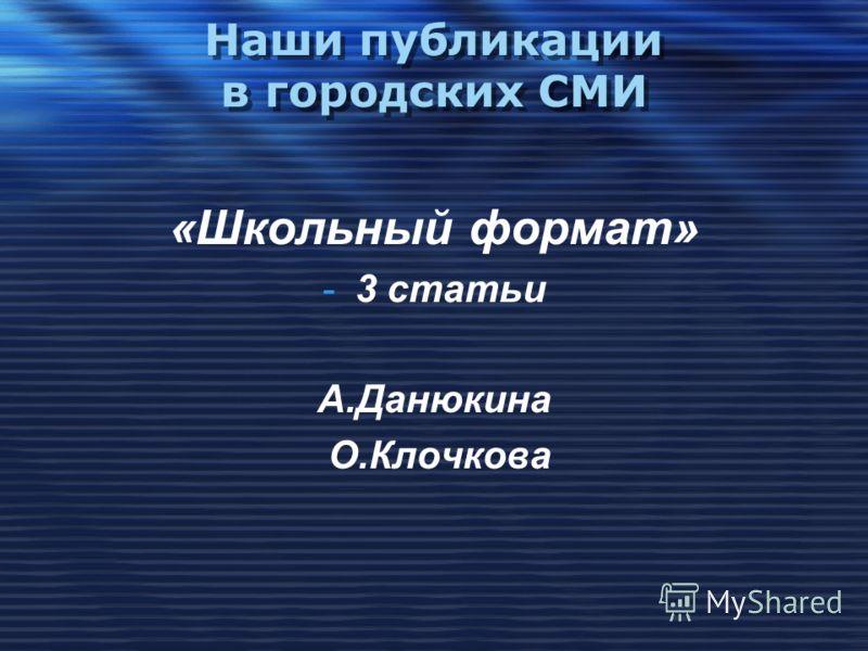 Наши публикации в городских СМИ «Школьный формат» -3 статьи А.Данюкина О.Клочкова