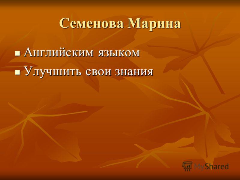 Семенова Марина Английским языком Английским языком Улучшить свои знания Улучшить свои знания