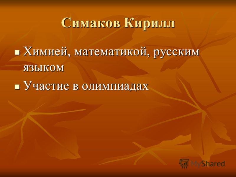 Симаков Кирилл Химией, математикой, русским языком Химией, математикой, русским языком Участие в олимпиадах Участие в олимпиадах