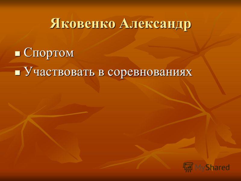 Яковенко Александр Спортом Спортом Участвовать в соревнованиях Участвовать в соревнованиях