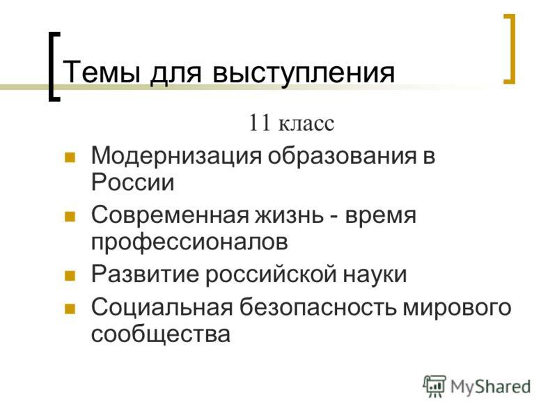 Темы для выступления 11 класс Модернизация образования в России Современная жизнь - время профессионалов Развитие российской науки Социальная безопасность мирового сообщества
