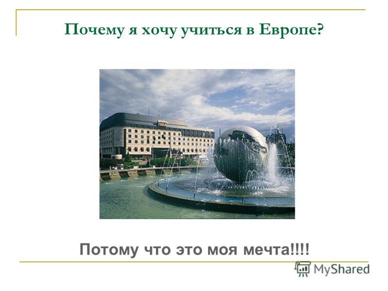 Почему я хочу учиться в Европе? Потому что это моя мечта!!!!