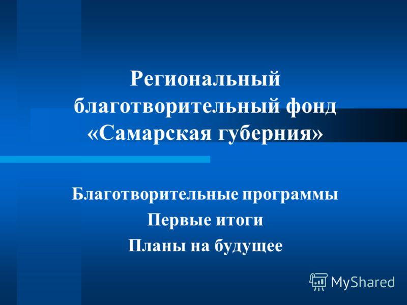 Региональный благотворительный фонд «Самарская губерния» Благотворительные программы Первые итоги Планы на будущее