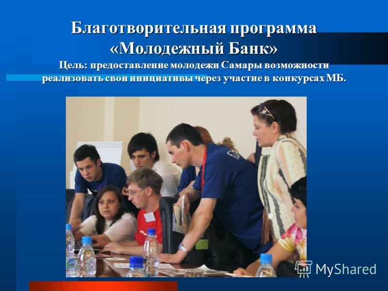 Благотворительная программа «Молодежный Банк» Цель: предоставление молодежи Самары возможности реализовать свои инициативы через участие в конкурсах МБ.