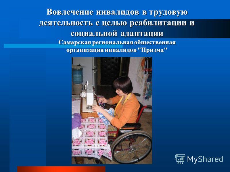 Вовлечение инвалидов в трудовую деятельность с целью реабилитации и социальной адаптации Самарская региональная общественная организация инвалидов Призма