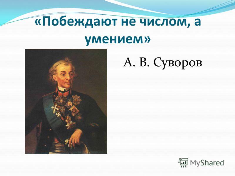 «Побеждают не числом, а умением» А. В. Суворов