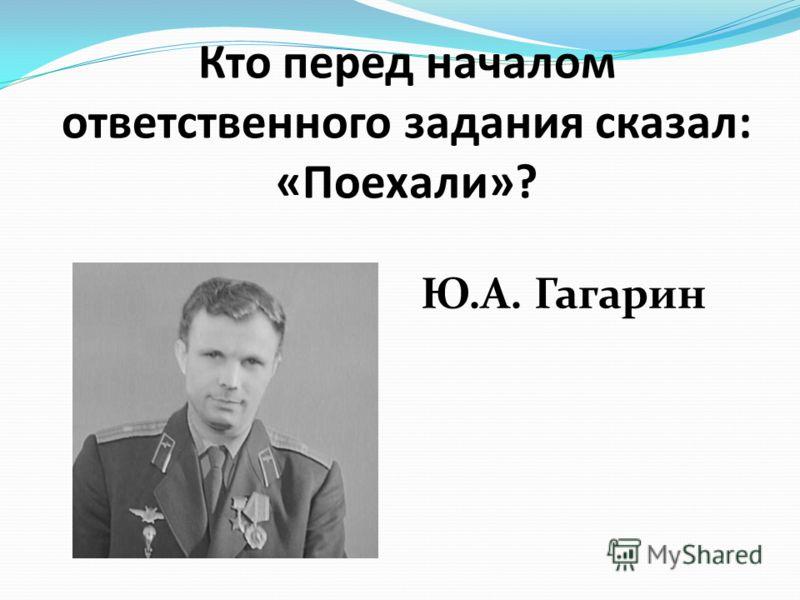 Кто перед началом ответственного задания сказал: «Поехали»? Ю.А. Гагарин