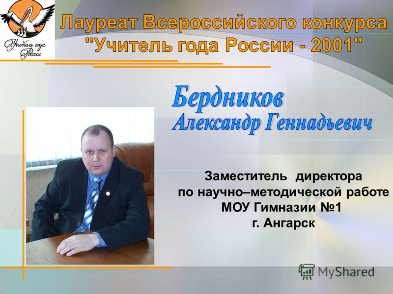 Заместитель директора по научно–методической работе МОУ Гимназии 1 г. Ангарск