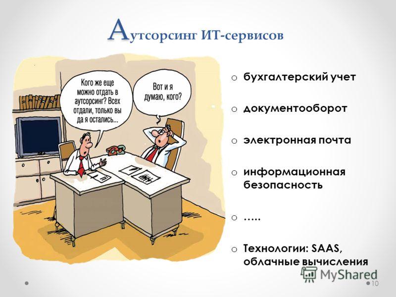 А А утсорсинг ИТ-сервисов o бухгалтерский учет o документооборот o электронная почта o информационная безопасность o ….. o Технологии: SAAS, облачные вычисления 10