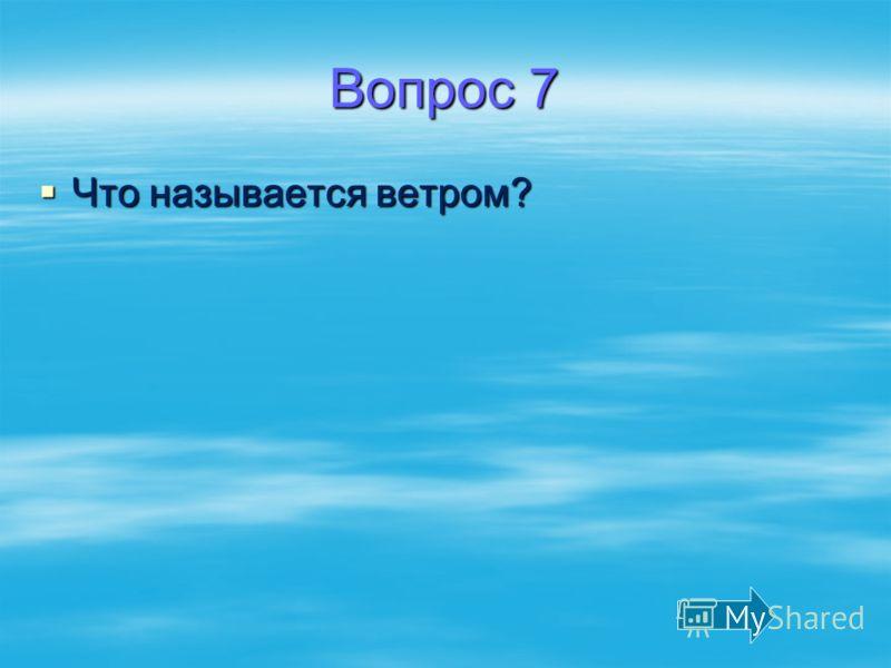 Вопрос 7 Что называется ветром? Что называется ветром?