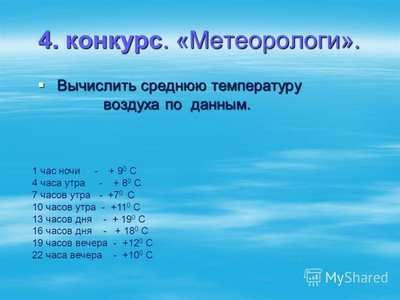 4. конкурс. «Метеорологи». Вычислить среднюю температуру воздуха по данным. Вычислить среднюю температуру воздуха по данным. 1 час ночи - + 9 0 С 4 часа утра - + 8 0 С 7 часов утра - +7 0 С 10 часов утра - +11 0 С 13 часов дня - + 19 0 С 16 часов дня