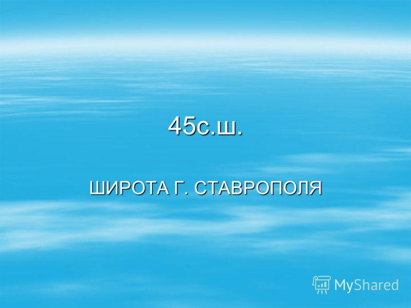 45с.ш. ШИРОТА Г. СТАВРОПОЛЯ