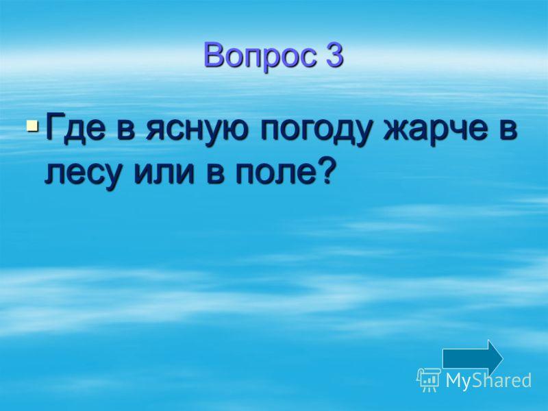 Вопрос 3 Где в ясную погоду жарче в лесу или в поле? Где в ясную погоду жарче в лесу или в поле?