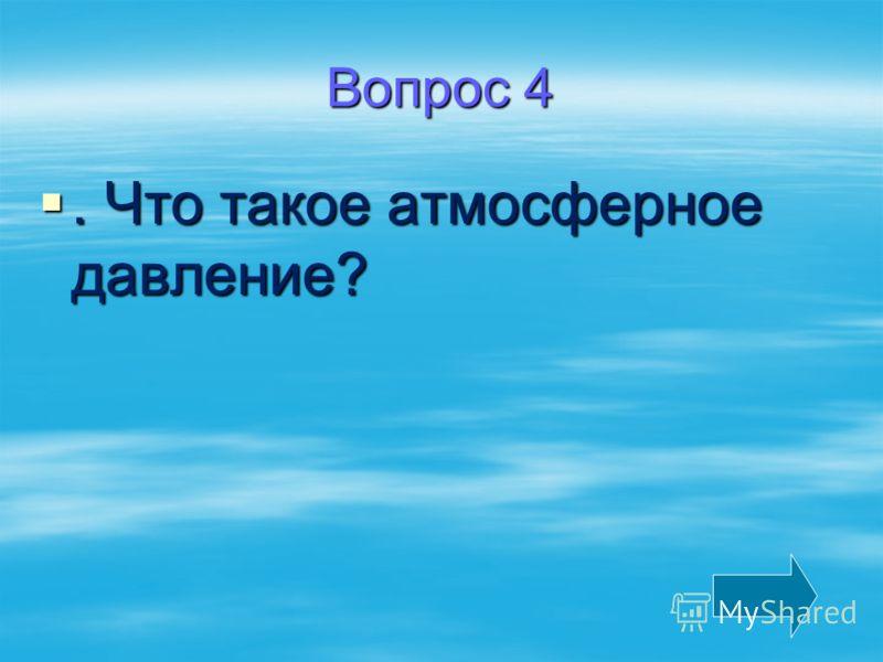 Вопрос 4. Что такое атмосферное давление?. Что такое атмосферное давление?