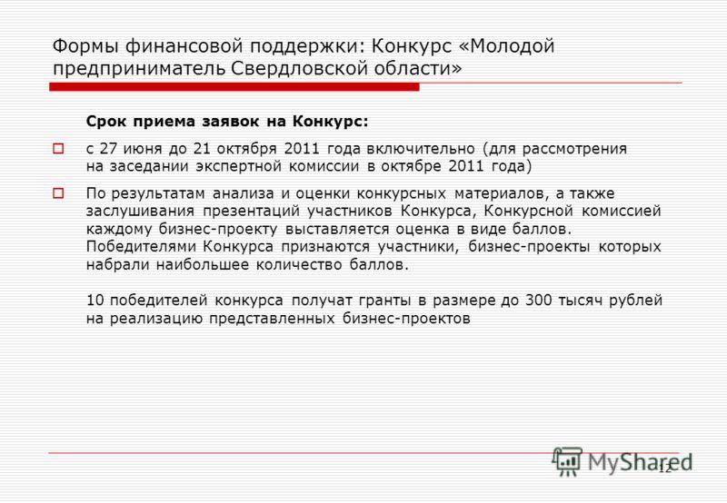 12 Формы финансовой поддержки: Конкурс «Молодой предприниматель Свердловской области» Срок приема заявок на Конкурс: с 27 июня до 21 октября 2011 года включительно (для рассмотрения на заседании экспертной комиссии в октябре 2011 года) По результатам