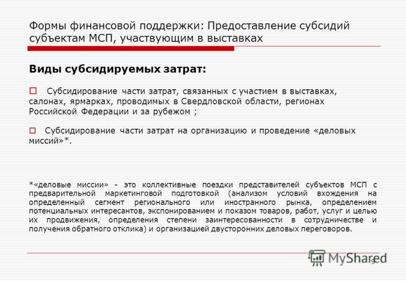 9 Формы финансовой поддержки: Предоставление субсидий субъектам МСП, участвующим в выставках Виды субсидируемых затрат: Субсидирование части затрат, связанных с участием в выставках, салонах, ярмарках, проводимых в Свердловской области, регионах Росс