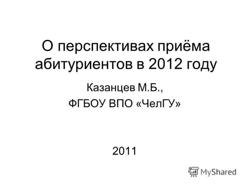 О перспективах приёма абитуриентов в 2012 году Казанцев М.Б., ФГБОУ ВПО «ЧелГУ» 2011