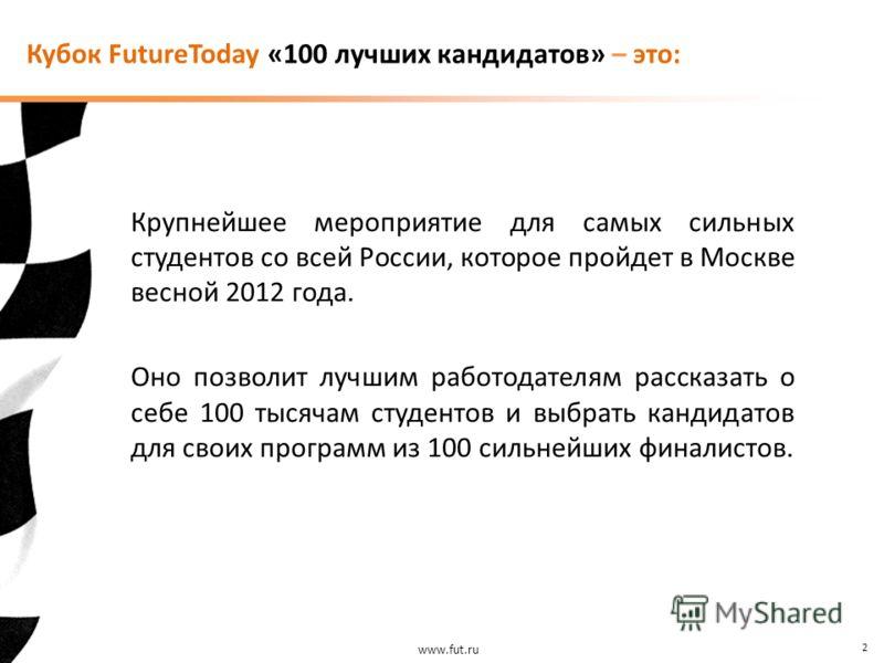 www.fut.ru 2 Крупнейшее мероприятие для самых сильных студентов со всей России, которое пройдет в Москве весной 2012 года. Оно позволит лучшим работодателям рассказать о себе 100 тысячам студентов и выбрать кандидатов для своих программ из 100 сильне