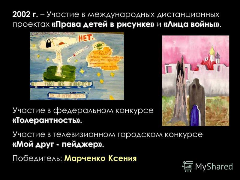 «Права детей в рисунке»«Лица войны» 2002 г. – Участие в международных дистанционных проектах «Права детей в рисунке» и «Лица войны». «Толерантность». Участие в федеральном конкурсе «Толерантность». «Мой друг - пейджер». Участие в телевизионном городс