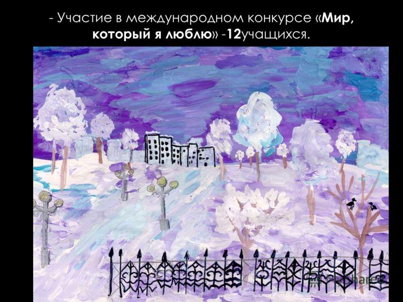 - Участие в международном конкурсе « Мир, который я люблю » - 12 учащихся.
