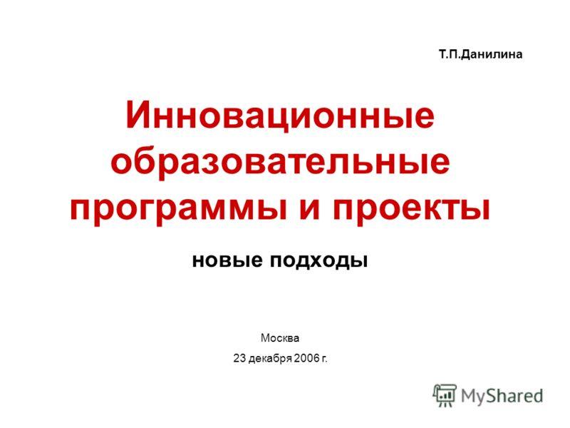 Инновационные образовательные программы и проекты новые подходы Т.П.Данилина Москва 23 декабря 2006 г.
