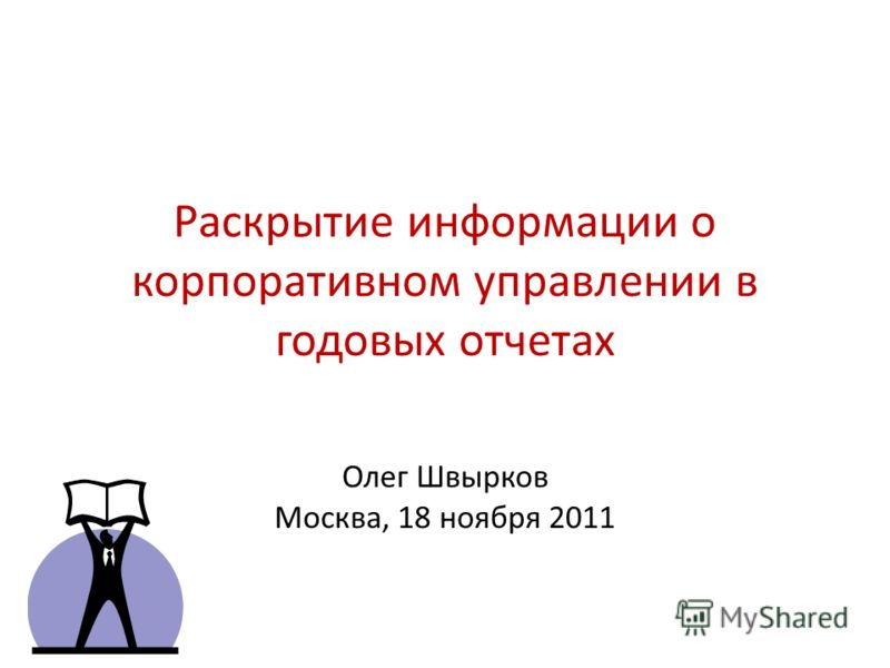 Раскрытие информации о корпоративном управлении в годовых отчетах Олег Швырков Москва, 18 ноября 2011