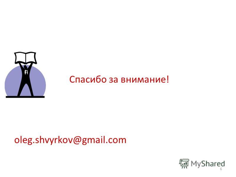 Спасибо за внимание! oleg.shvyrkov@gmail.com 6