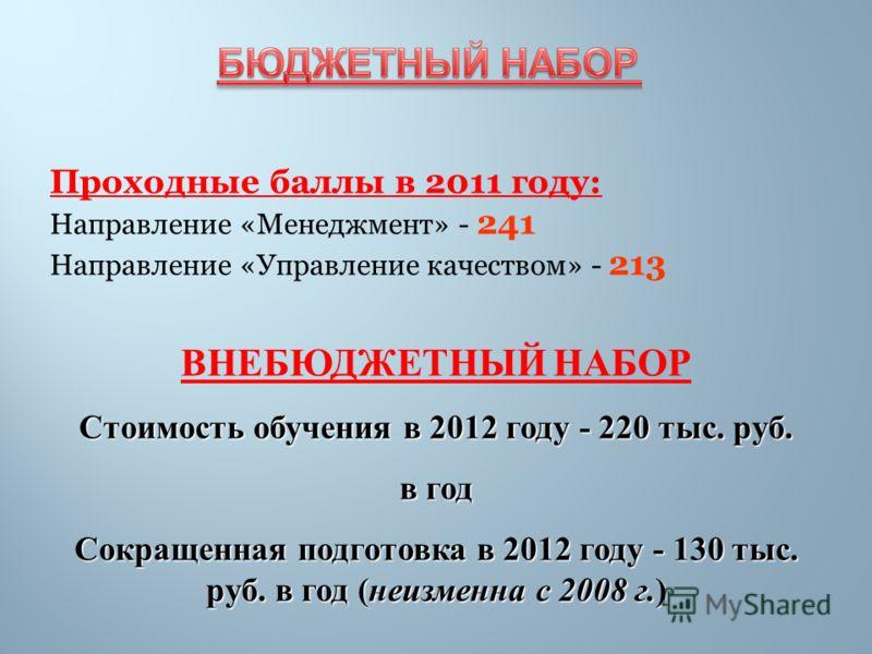 Проходные баллы в 2011 году: Направление «Менеджмент» - 241 Направление «Управление качеством» - 213 ВНЕБЮДЖЕТНЫЙ НАБОР Стоимость обучения в 2012 году - 220 тыс. руб. в год Сокращенная подготовка в 2012 году - 130 тыс. руб. в год (неизменна с 2008 г.
