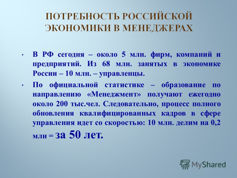 В РФ сегодня – около 5 млн. фирм, компаний и предприятий. Из 68 млн. занятых в экономике России – 10 млн. – управленцы. По официальной статистике – образование по направлению « Менеджмент » получают ежегодно около 200 тыс. чел. Следовательно, процесс