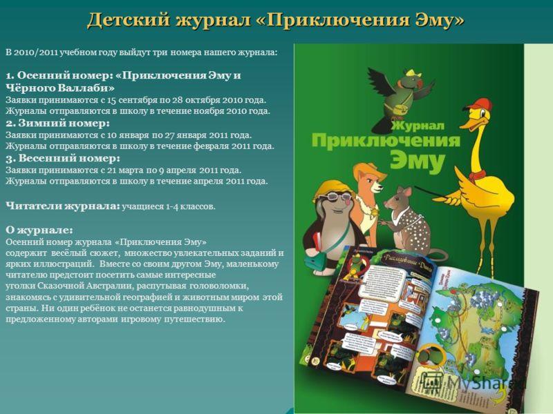 Детский журнал «Приключения Эму» В 2010/2011 учебном году выйдут три номера нашего журнала: 1. Осенний номер: «Приключения Эму и Чёрного Валлаби» Заявки принимаются с 15 сентября по 28 октября 2010 года. Журналы отправляются в школу в течение ноября