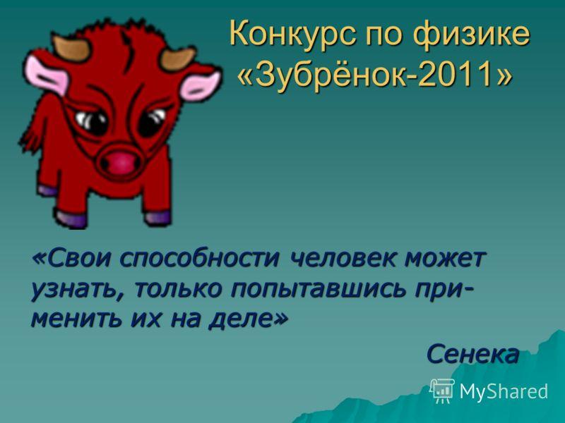 Конкурс по физике «Зубрёнок-2011» Конкурс по физике «Зубрёнок-2011» «Свои способности человек может узнать, только попытавшись при- менить их на деле» Сенека