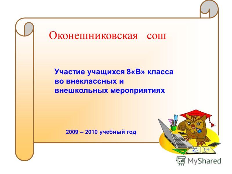 Оконешниковская сош Участие учащихся 8«В» класса во внеклассных и внешкольных мероприятиях 2009 – 2010 учебный год