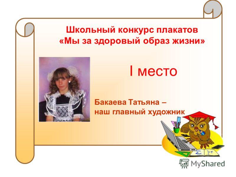 Школьный конкурс плакатов «Мы за здоровый образ жизни» I место Бакаева Татьяна – наш главный художник