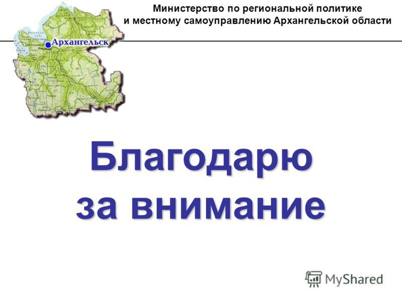 Благодарю за внимание Министерство по региональной политике и местному самоуправлению Архангельской области