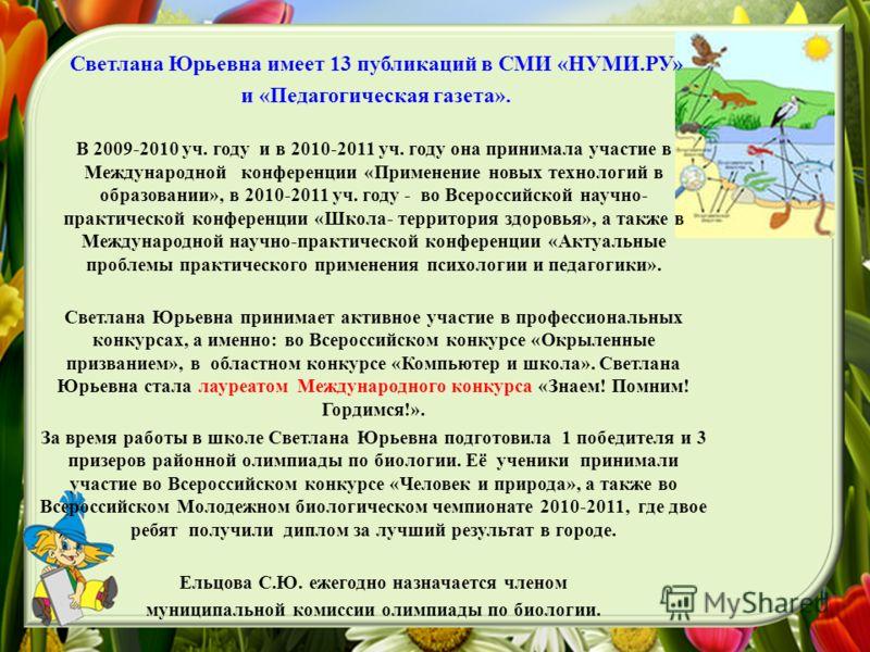 Светлана Юрьевна имеет 13 публикаций в СМИ «НУМИ.РУ» и «Педагогическая газета». В 2009-2010 уч. году и в 2010-2011 уч. году она принимала участие в Международной конференции «Применение новых технологий в образовании», в 2010-2011 уч. году - во Всеро