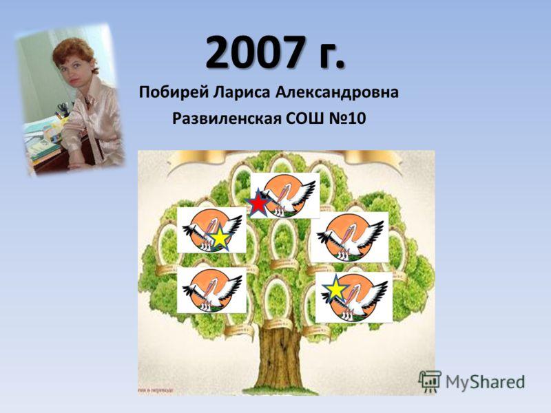 2007 г. Побирей Лариса Александровна Развиленская СОШ 10