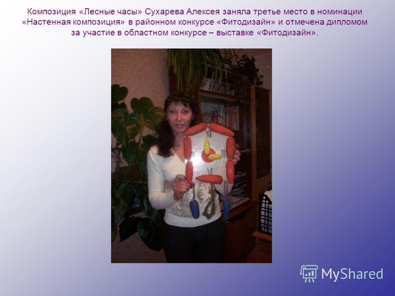 Композиция «Лесные часы» Сухарева Алексея заняла третье место в номинации «Настенная композиция» в районном конкурсе «Фитодизайн» и отмечена дипломом за участие в областном конкурсе – выставке «Фитодизайн».