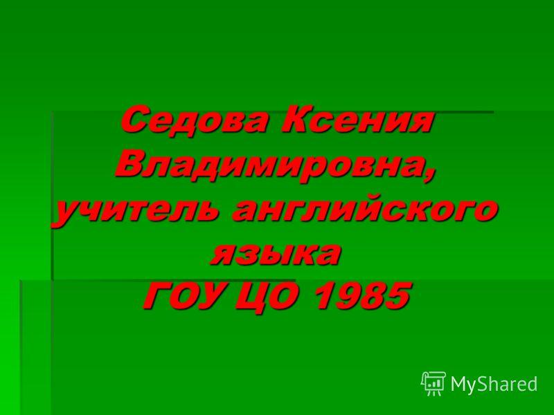 Седова Ксения Владимировна, учитель английского языка ГОУ ЦО 1985