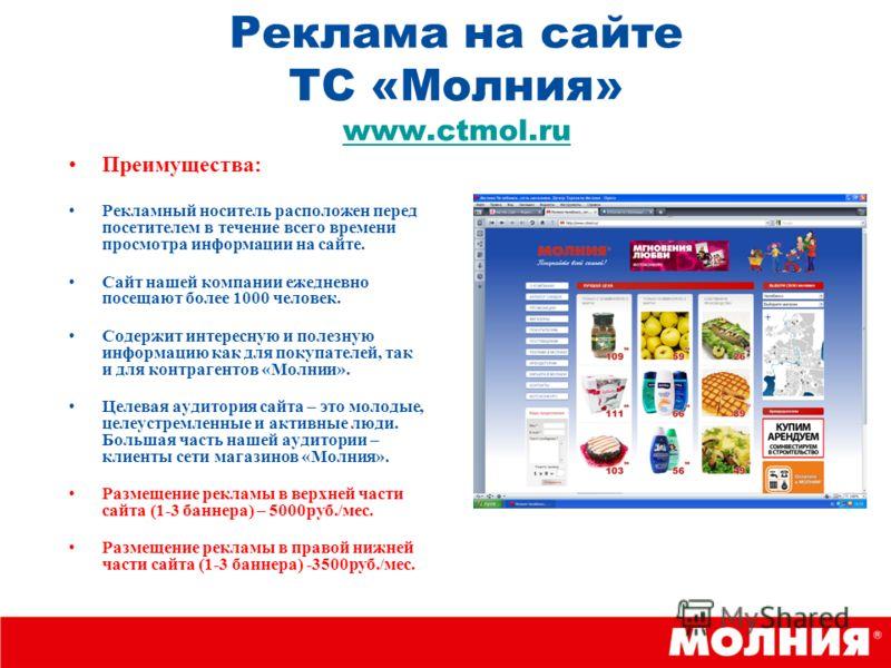 Реклама на сайте ТС «Молния» www.ctmol.ru www.ctmol.ru Преимущества: Рекламный носитель расположен перед посетителем в течение всего времени просмотра информации на сайте. Сайт нашей компании ежедневно посещают более 1000 человек. Содержит интересную