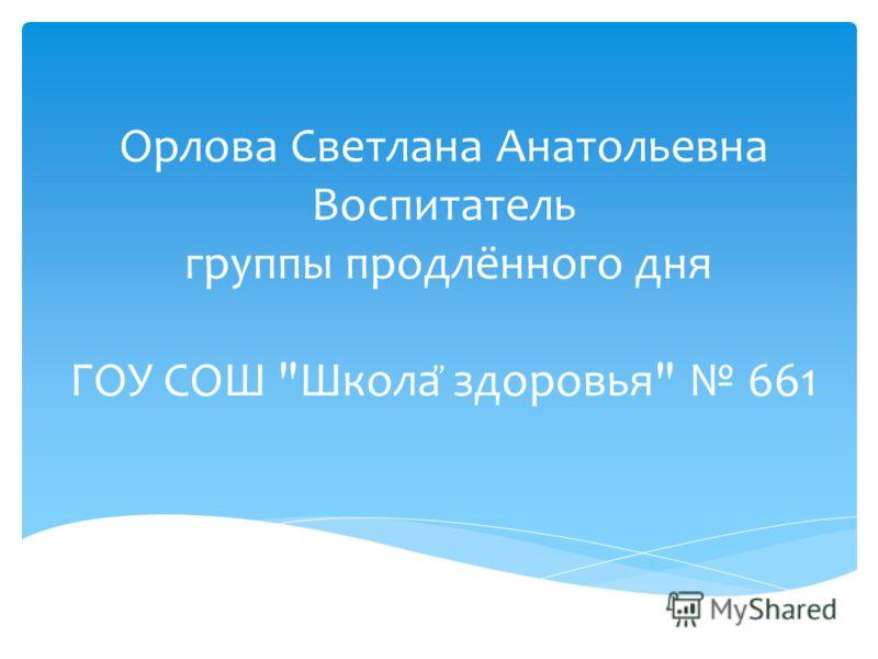 Орлова Светлана Анатольевна Воспитатель группы продлённого дня ГОУ СОШ Школа здоровья 661,,