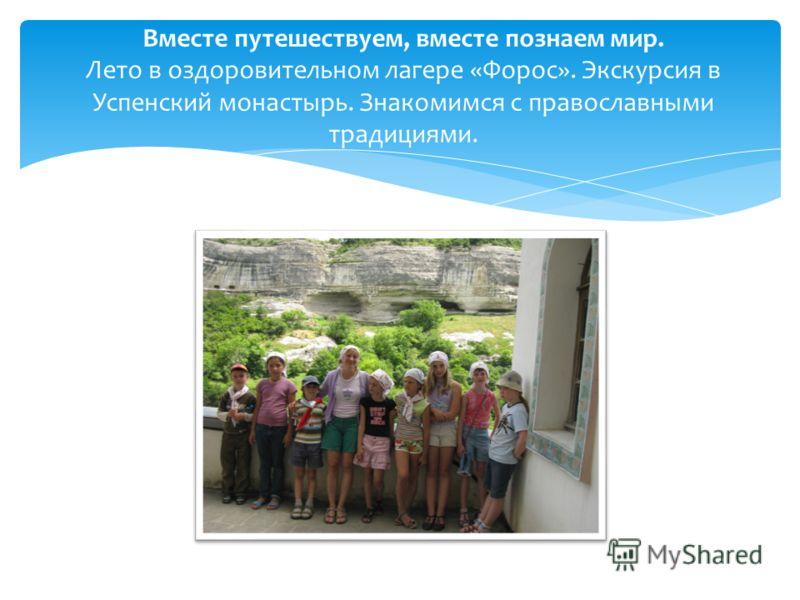 Вместе путешествуем, вместе познаем мир. Лето в оздоровительном лагере «Форос». Экскурсия в Успенский монастырь. Знакомимся с православными традициями.