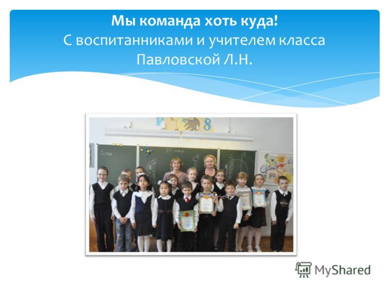 Мы команда хоть куда! С воспитанниками и учителем класса Павловской Л.Н.